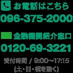 お電話はこちら 096-375-2000 金融機関紹介窓口 0120-69-3221 受付時間/9:00~17:15(土・日・祝を除く)
