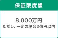 保証限度額 8,000万円ただし、一定の場合は2億円以内