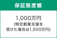 保証限度額 1,000万円(特定創業支援を受けた場合は1,500万円)