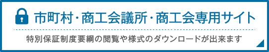 市町村・商工会議所・商工会専用サイト 特別保証制度要綱の閲覧や様式のダウンロードが出来ます