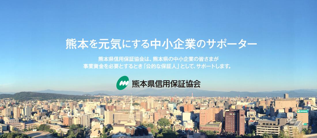 熊本を元気にする中小企業のサポーター 熊本県信用保証協会は、熊本県の中小企業の皆さまが事業資金を必要とするとき「公的な保証人」として、サポートします。熊本県信用保証協会